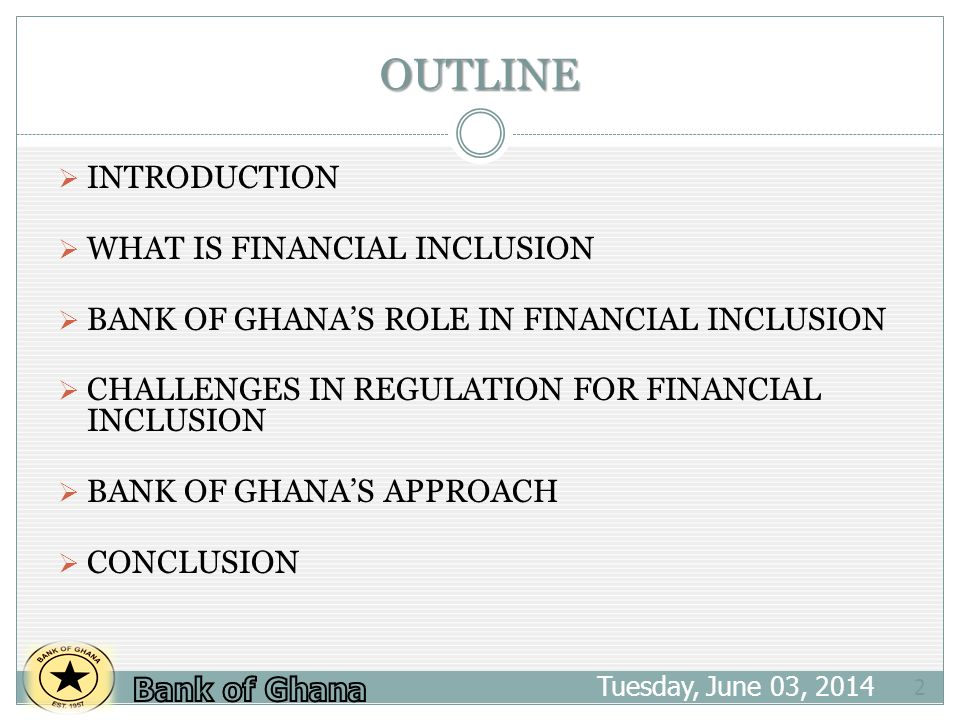 OUTLINE Tuesday, June 03, INTRODUCTION WHAT IS FINANCIAL INCLUSION BANK OF GHANAS ROLE IN FINANCIAL INCLUSION CHALLENGES IN REGULATION FOR FINANCIAL INCLUSION BANK OF GHANAS APPROACH CONCLUSION