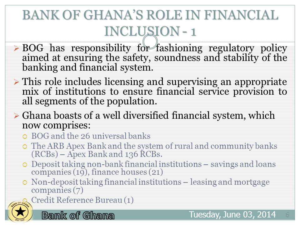 BANK OF GHANAS ROLE IN FINANCIAL INCLUSION - 1 Tuesday, June 03, 2014 6 BOG has responsibility for fashioning regulatory policy aimed at ensuring the