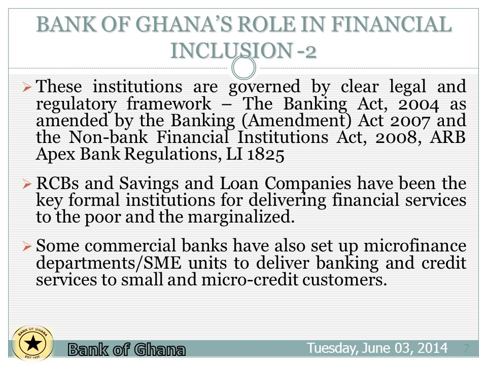 BANK OF GHANAS ROLE IN FINANCIAL INCLUSION -2 Tuesday, June 03, 2014 7 These institutions are governed by clear legal and regulatory framework – The Banking Act, 2004 as amended by the Banking (Amendment) Act 2007 and the Non-bank Financial Institutions Act, 2008, ARB Apex Bank Regulations, LI 1825 RCBs and Savings and Loan Companies have been the key formal institutions for delivering financial services to the poor and the marginalized.