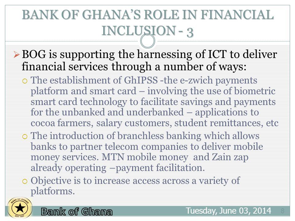 BANK OF GHANAS ROLE IN FINANCIAL INCLUSION - 3 Tuesday, June 03, 2014 8 BOG is supporting the harnessing of ICT to deliver financial services through a number of ways: The establishment of GhIPSS -the e-zwich payments platform and smart card – involving the use of biometric smart card technology to facilitate savings and payments for the unbanked and underbanked – applications to cocoa farmers, salary customers, student remittances, etc The introduction of branchless banking which allows banks to partner telecom companies to deliver mobile money services.