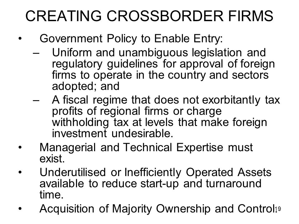 19 Government Policy to Enable Entry: –Uniform and unambiguous legislation and regulatory guidelines for approval of foreign firms to operate in the country and sectors adopted; and –A fiscal regime that does not exorbitantly tax profits of regional firms or charge withholding tax at levels that make foreign investment undesirable.