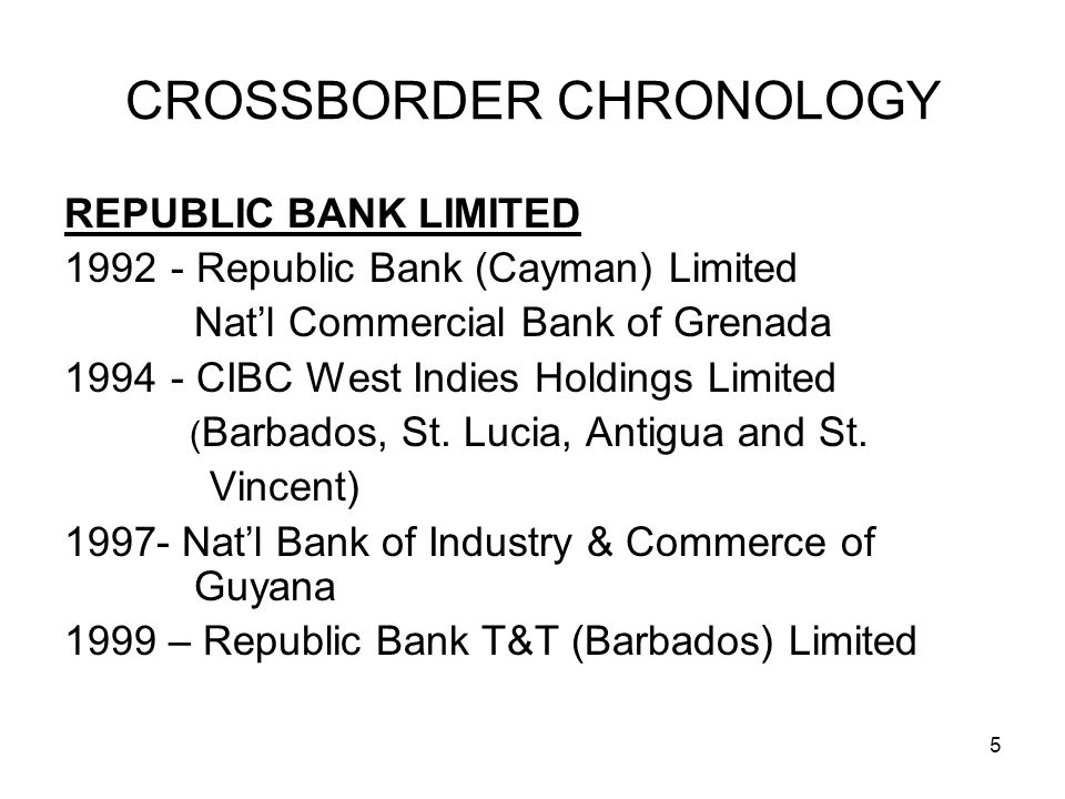 5 CROSSBORDER CHRONOLOGY REPUBLIC BANK LIMITED 1992- Republic Bank (Cayman) Limited Natl Commercial Bank of Grenada 1994 - CIBC West Indies Holdings Limited ( Barbados, St.