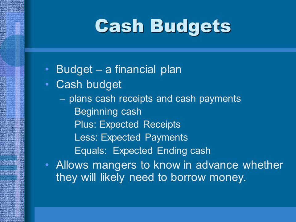 Cash Budgets Budget – a financial plan Cash budget –plans cash receipts and cash payments Beginning cash Plus: Expected Receipts Less: Expected Paymen