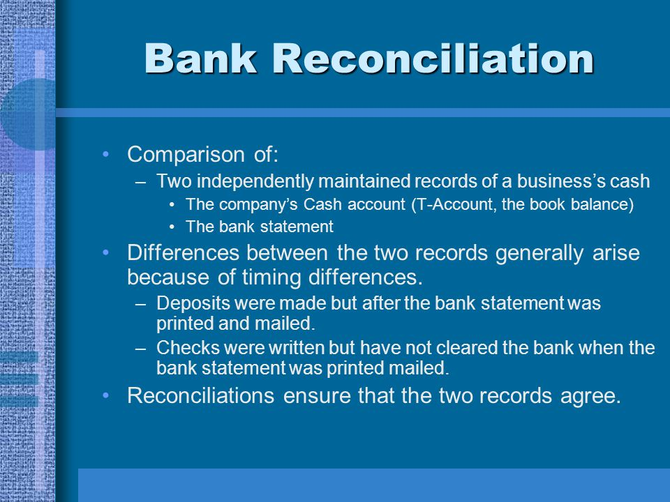 Bank Reconciliation Items for reconciliation: Items RECORDED by the company but not yet recorded by the bank: –Deposits in transit –Outstanding checks