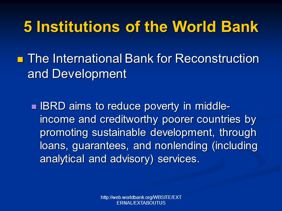 http://web.worldbank.org/WBSITE/EXT ERNAL/EXTABOUTUS 5 Institutions of the World Bank International Development Association International Development Association Contributions to IDA enable the World Bank to provide $7 billion per year in interest-free credits to the worlds 81 poorest countries, home to 2.5 billion people.