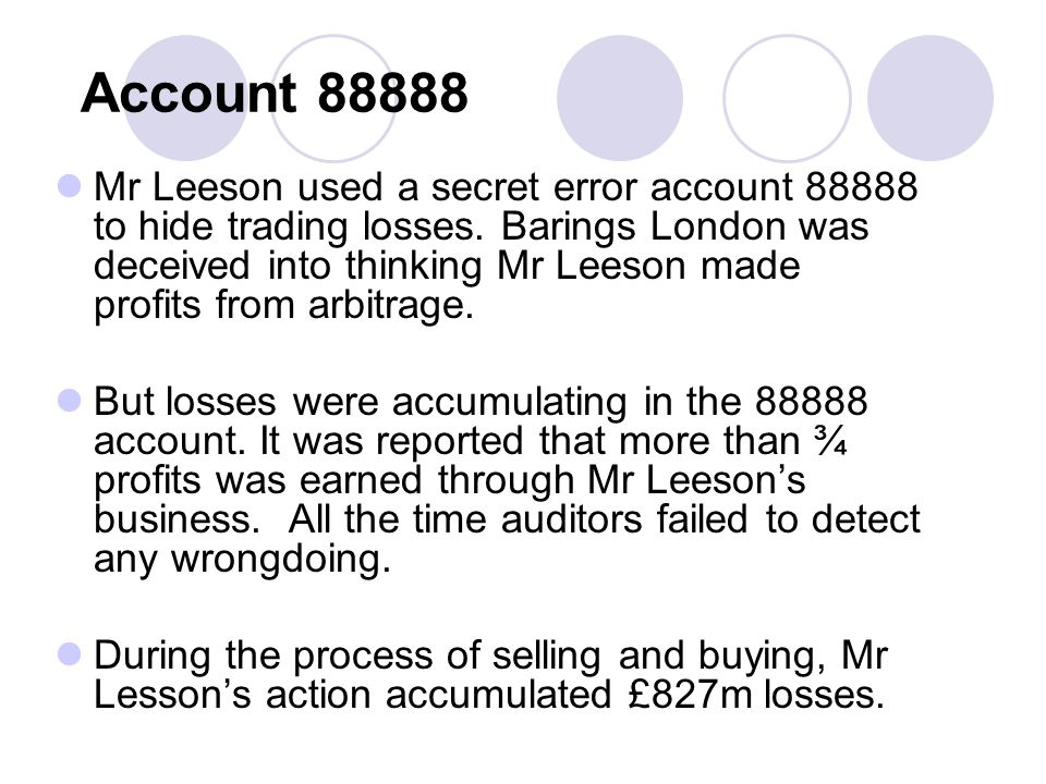 Account 88888 Mr Leeson used a secret error account 88888 to hide trading losses.
