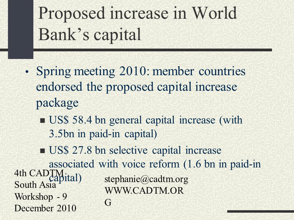 4th CADTM South Asia Workshop - 9 December 2010 stephanie@cadtm.org WWW.CADTM.OR G Proposed increase in World Banks capital Spring meeting 2010: member countries endorsed the proposed capital increase package US$ 58.4 bn general capital increase (with 3.5bn in paid-in capital) US$ 27.8 bn selective capital increase associated with voice reform (1.6 bn in paid-in capital)