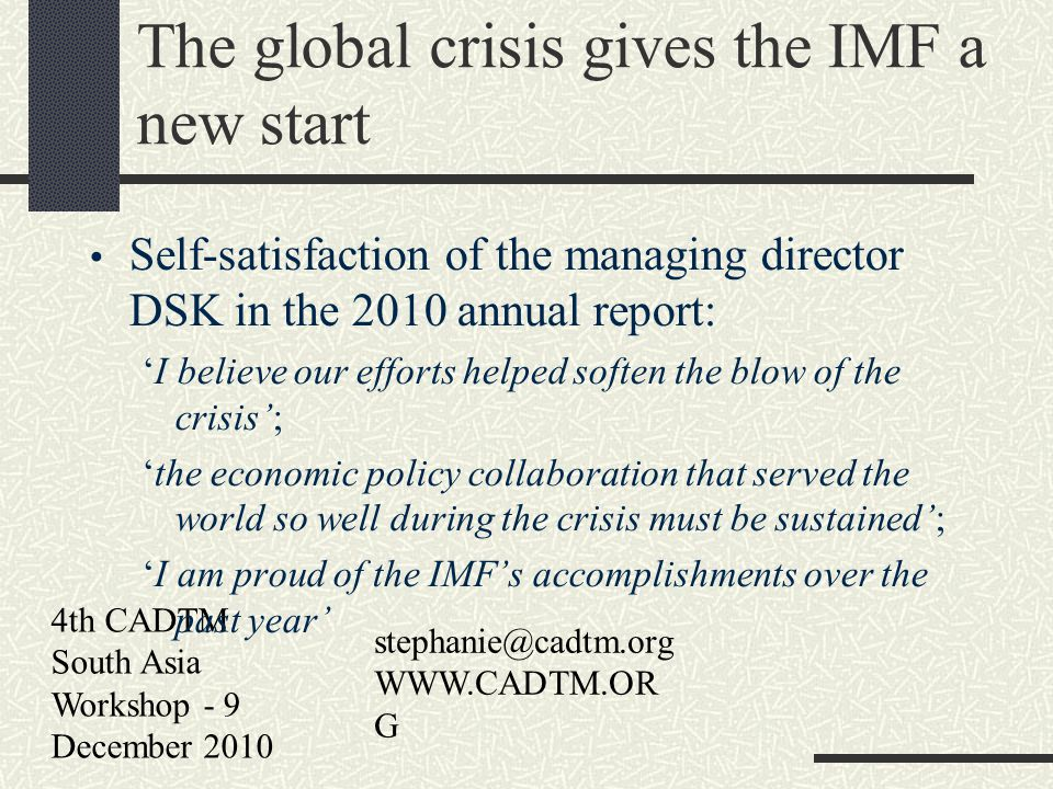 4th CADTM South Asia Workshop - 9 December 2010 stephanie@cadtm.org WWW.CADTM.OR G The global crisis gives the IMF a new start Self-satisfaction of the managing director DSK in the 2010 annual report: I believe our efforts helped soften the blow of the crisis; the economic policy collaboration that served the world so well during the crisis must be sustained; I am proud of the IMFs accomplishments over the past year
