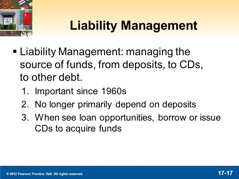 © 2012 Pearson Prentice Hall. All rights reserved. 17-17 Liability Management Liability Management: managing the source of funds, from deposits, to CD
