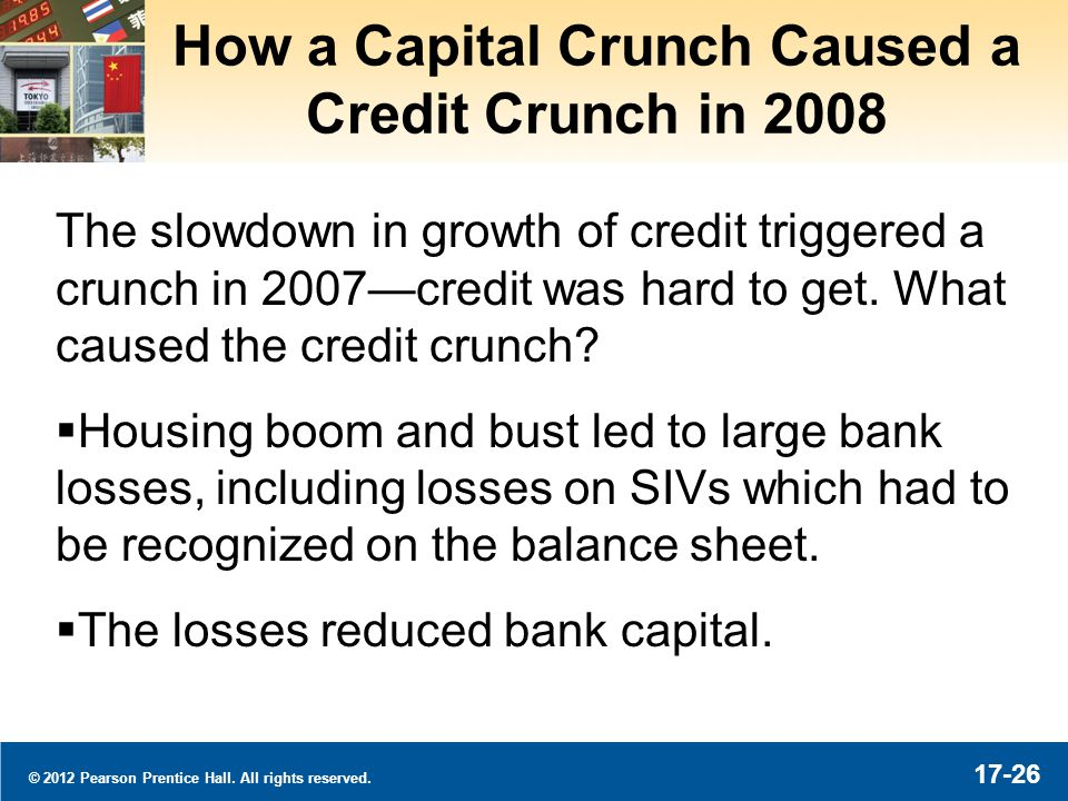 © 2012 Pearson Prentice Hall. All rights reserved. 17-26 How a Capital Crunch Caused a Credit Crunch in 2008 The slowdown in growth of credit triggere