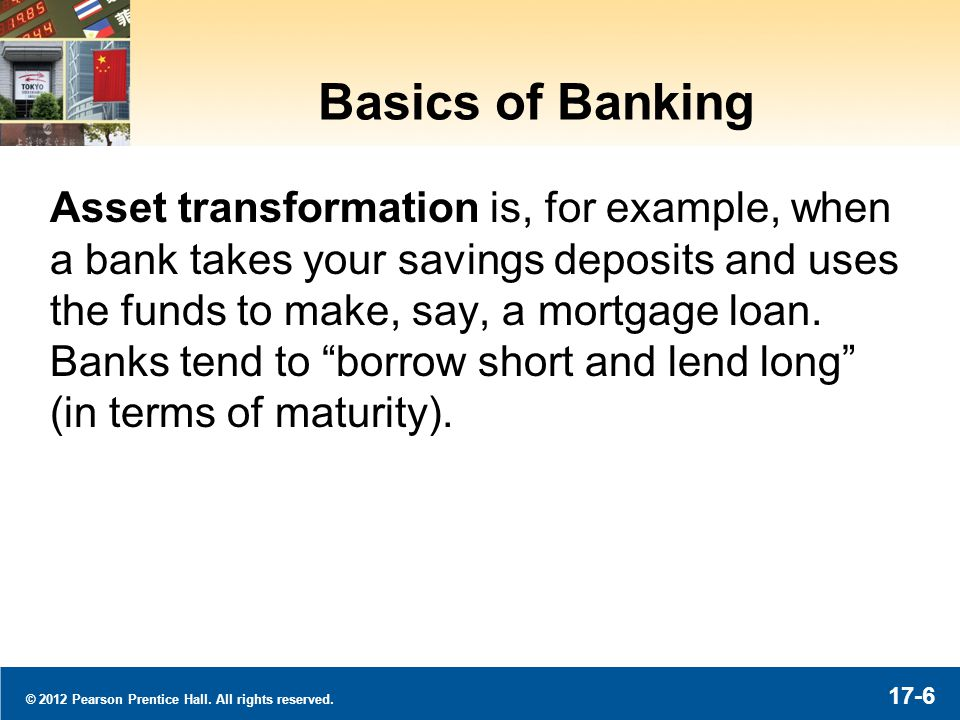 © 2012 Pearson Prentice Hall. All rights reserved. 17-6 Basics of Banking Asset transformation is, for example, when a bank takes your savings deposit