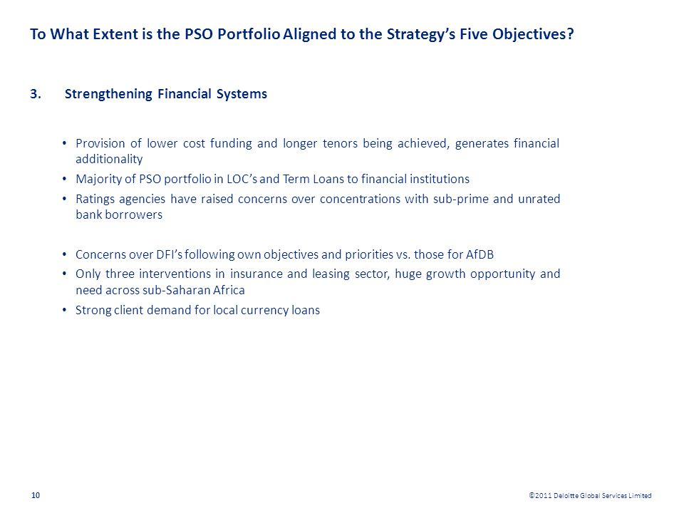 ©2011 Deloitte Global Services Limited 10 To What Extent is the PSO Portfolio Aligned to the Strategys Five Objectives? 3. Strengthening Financial Sys