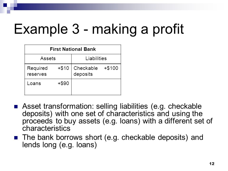 12 Example 3 - making a profit Asset transformation: selling liabilities (e.g. checkable deposits) with one set of characteristics and using the proce