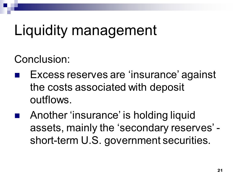 21 Liquidity management Conclusion: Excess reserves are insurance against the costs associated with deposit outflows. Another insurance is holding liq