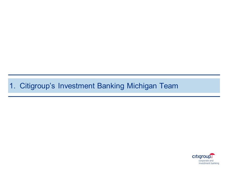 Citigroups Investment Banking Michigan Team Randy Barker Co-Head, Global Fixed Income John Ciolek Energy James McCummings Global Communications Timothy Devine FIG Stephen Schiller Client Strategy Hugo Verdegaal Latin America Managing Directors Nathan Eldridge Mergers & Acquisitions Jodi Schenk Mergers & Acquisitions Victor Voorheis FIG Peter Kapp FIG Directors Rich Harding Healthcare Daniel Lee Global Communications Jas Singh Energy Keith Anderson London Ramon Gonzalez Global Communications Susan Manuelle Global Industrial Christa Volpicelli Global Industrial Vice Presidents Ben Riback (A4)* Global Consumer Arun Prasad (A3) Health Care Owen Bittinger (A3) Palo Alto Benjamin Carpenter (A3) Los Angeles Paul Croci (A3)Pablo Pallas (A3) London Martin Valdes (A3)* Latin America Sarah Ransdell Bayer (A2) Palo Alto Patty Yang (A2) Hong Kong Jason Godley Generalist Julius Peter Generalist Harsh Singh Generalist Associates * Team Co-Captain 1