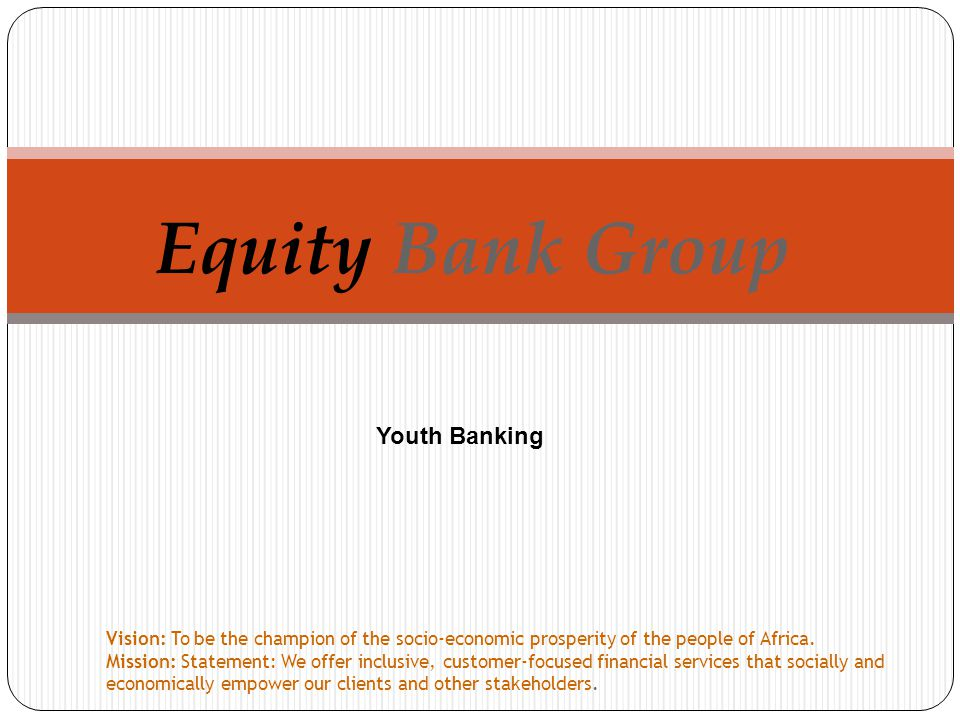 Equity Bank Group Vision: To be the champion of the socio-economic prosperity of the people of Africa.