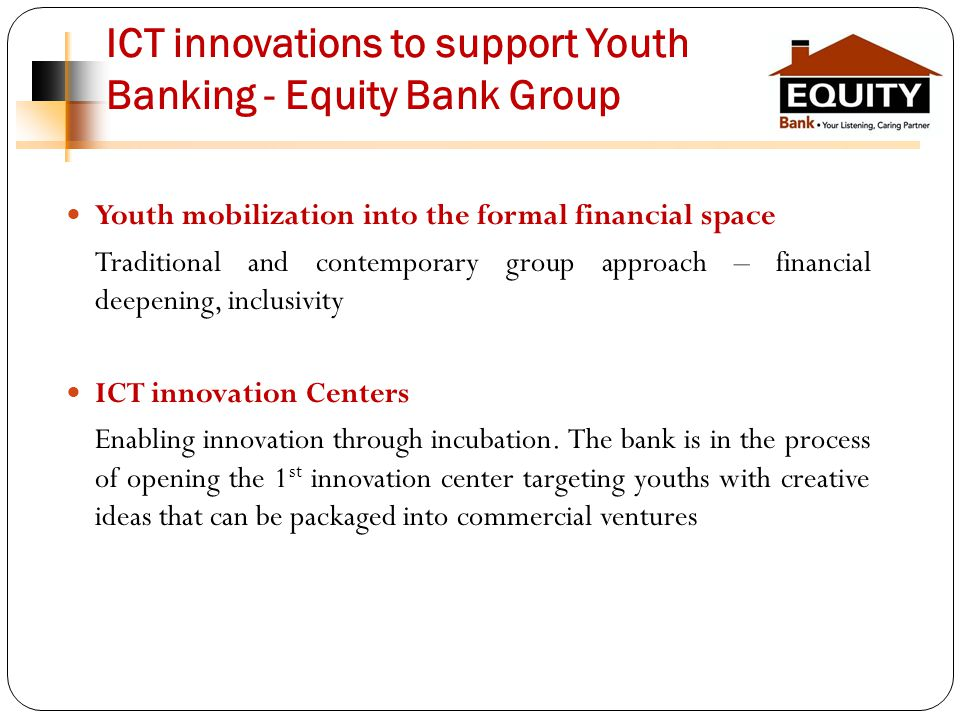 ICT innovations to support Youth Banking - Equity Bank Group Youth mobilization into the formal financial space Traditional and contemporary group approach – financial deepening, inclusivity ICT innovation Centers Enabling innovation through incubation.