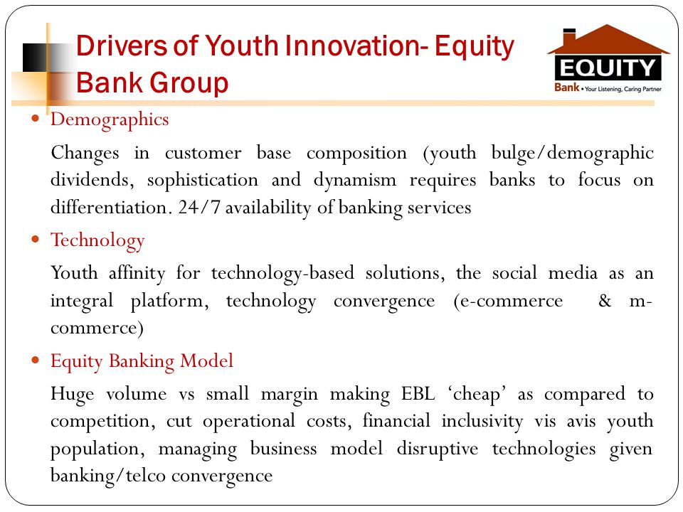 Drivers of Youth Innovation- Equity Bank Group Demographics Changes in customer base composition (youth bulge/demographic dividends, sophistication and dynamism requires banks to focus on differentiation.