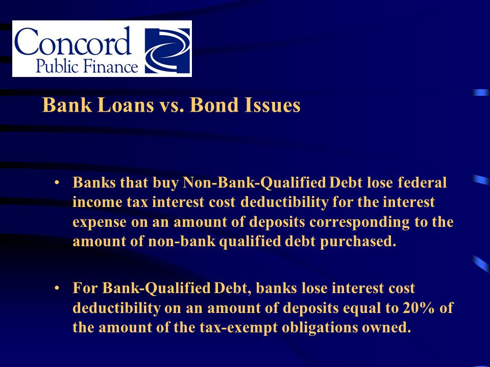 Bank Loans vs. Bond Issues Banks that buy Non-Bank-Qualified Debt lose federal income tax interest cost deductibility for the interest expense on an a