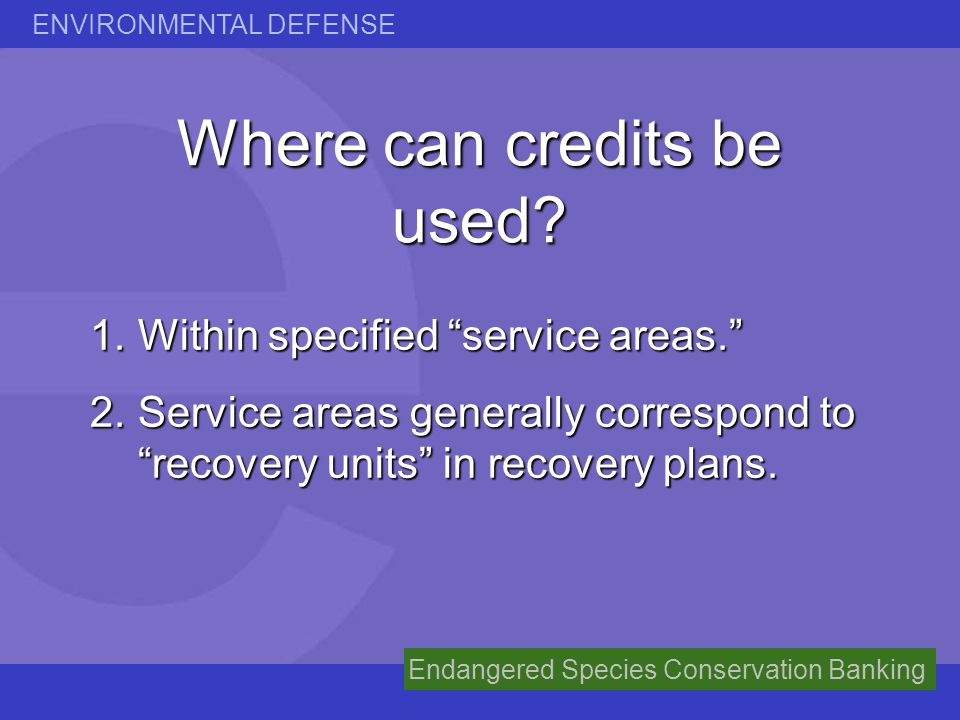 ENVIRONMENTAL DEFENSE Endangered Species Conservation Banking Where can credits be used? 1.Within specified service areas. 2.Service areas generally c