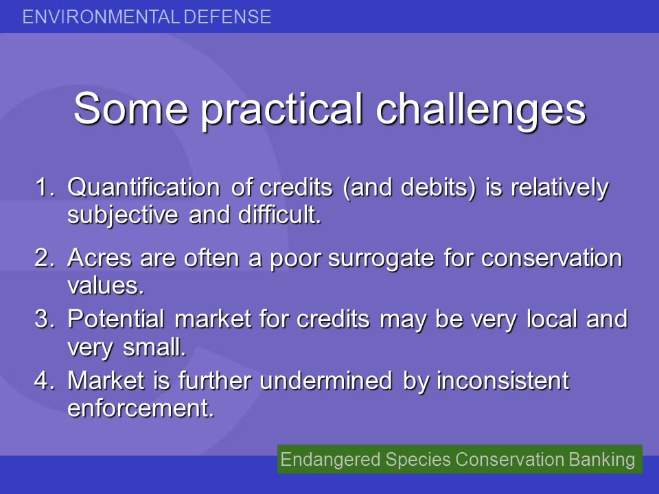 ENVIRONMENTAL DEFENSE Endangered Species Conservation Banking Some practical challenges 1.Quantification of credits (and debits) is relatively subject