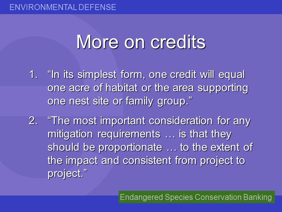 ENVIRONMENTAL DEFENSE Endangered Species Conservation Banking More on credits 1.In its simplest form, one credit will equal one acre of habitat or the