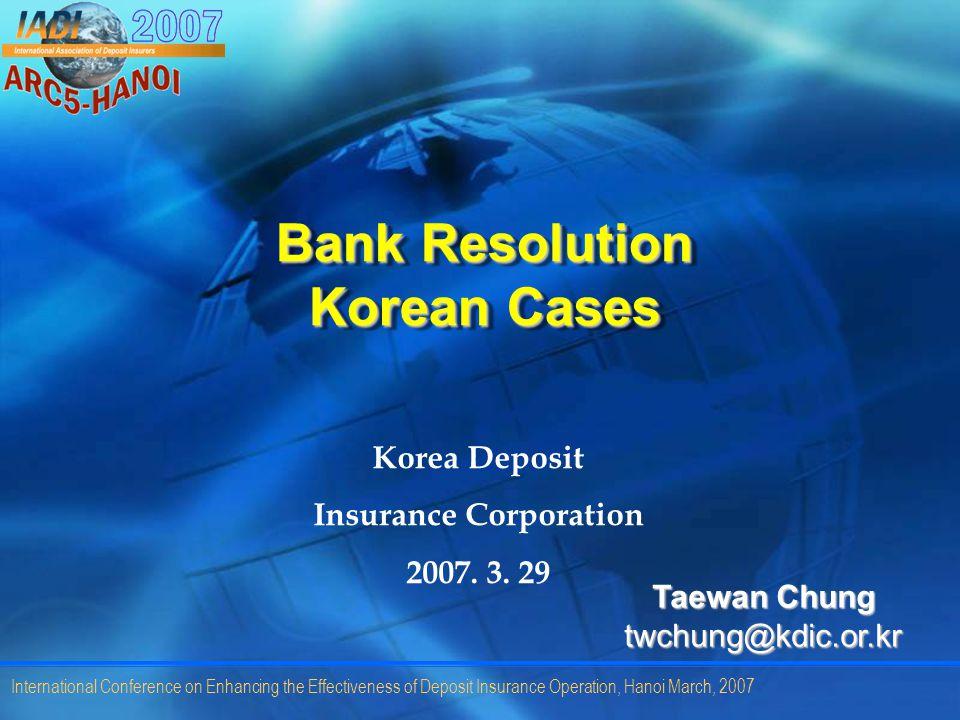 International Conference on Enhancing the Effectiveness of Deposit Insurance Operation, Hanoi March, 2007 Bank Resolution Korean Cases Korea Deposit Insurance Corporation 2007.