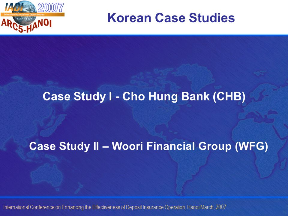 International Conference on Enhancing the Effectiveness of Deposit Insurance Operation, Hanoi March, 2007 Korean Case Studies Case Study I - Cho Hung Bank (CHB) Case Study II – Woori Financial Group (WFG)