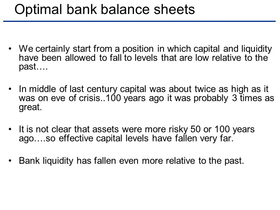 Optimal bank balance sheets We certainly start from a position in which capital and liquidity have been allowed to fall to levels that are low relative to the past….
