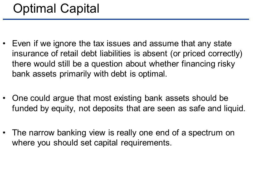 Optimal Capital Even if we ignore the tax issues and assume that any state insurance of retail debt liabilities is absent (or priced correctly) there would still be a question about whether financing risky bank assets primarily with debt is optimal.