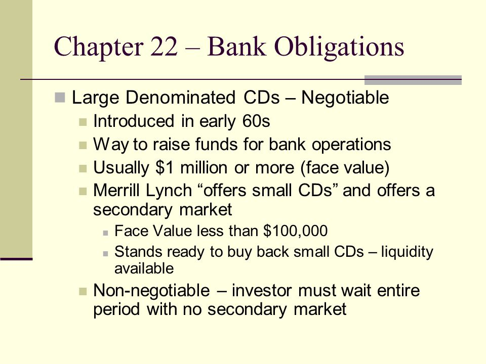 Chapter 22 – Bank Obligations Large Denominated CDs – Negotiable Introduced in early 60s Way to raise funds for bank operations Usually $1 million or more (face value) Merrill Lynch offers small CDs and offers a secondary market Face Value less than $100,000 Stands ready to buy back small CDs – liquidity available Non-negotiable – investor must wait entire period with no secondary market