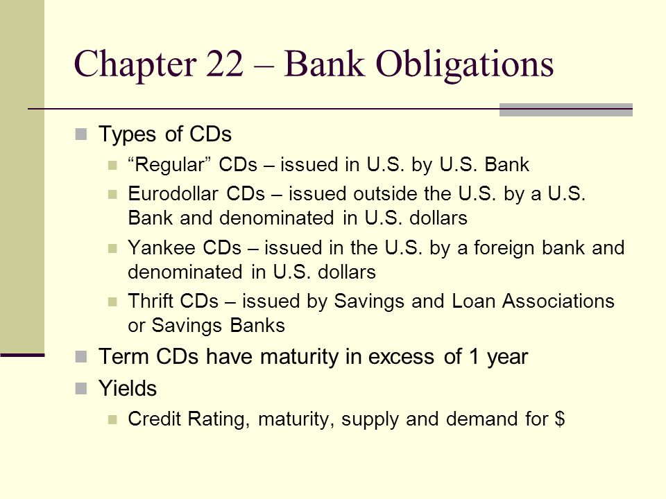 Chapter 22 – Bank Obligations Types of CDs Regular CDs – issued in U.S.