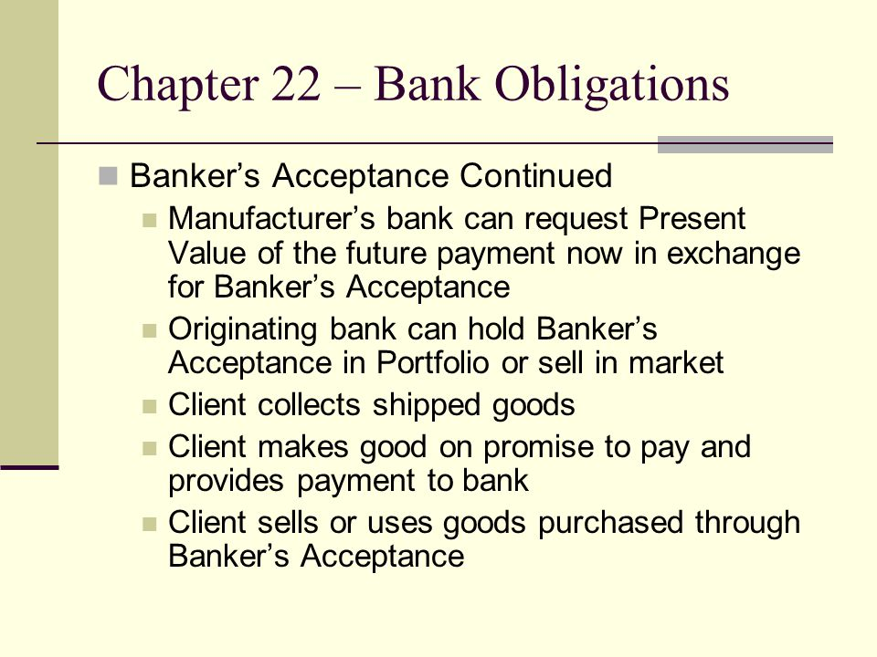 Chapter 22 – Bank Obligations Bankers Acceptance Continued Manufacturers bank can request Present Value of the future payment now in exchange for Bankers Acceptance Originating bank can hold Bankers Acceptance in Portfolio or sell in market Client collects shipped goods Client makes good on promise to pay and provides payment to bank Client sells or uses goods purchased through Bankers Acceptance