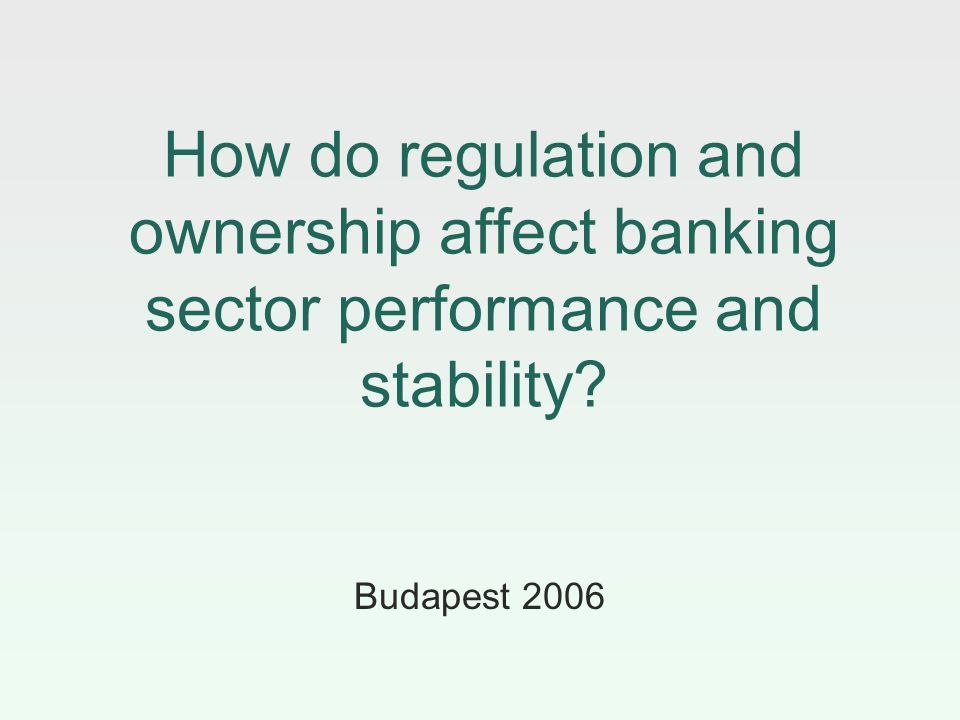 How do regulation and ownership affect banking sector performance and stability? Budapest 2006