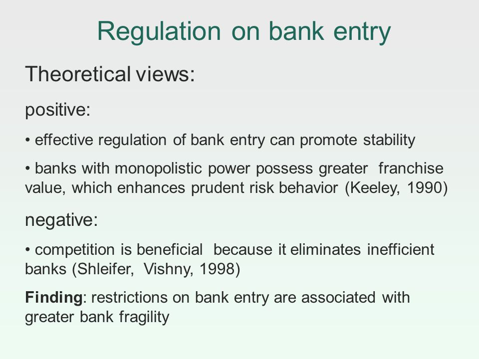 Regulation on bank entry Theoretical views: positive: effective regulation of bank entry can promote stability banks with monopolistic power possess greater franchise value, which enhances prudent risk behavior (Keeley, 1990) negative: competition is beneficial because it eliminates inefficient banks (Shleifer, Vishny, 1998) Finding: restrictions on bank entry are associated with greater bank fragility
