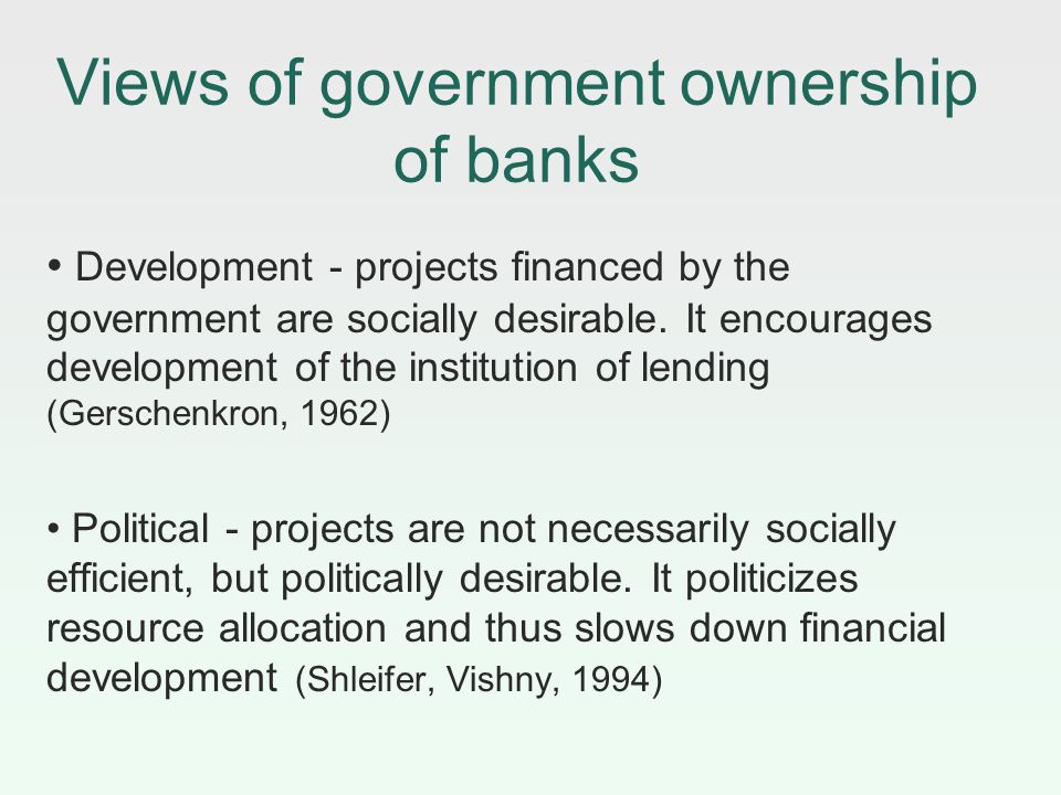 Views of government ownership of banks Development - projects financed by the government are socially desirable. It encourages development of the inst