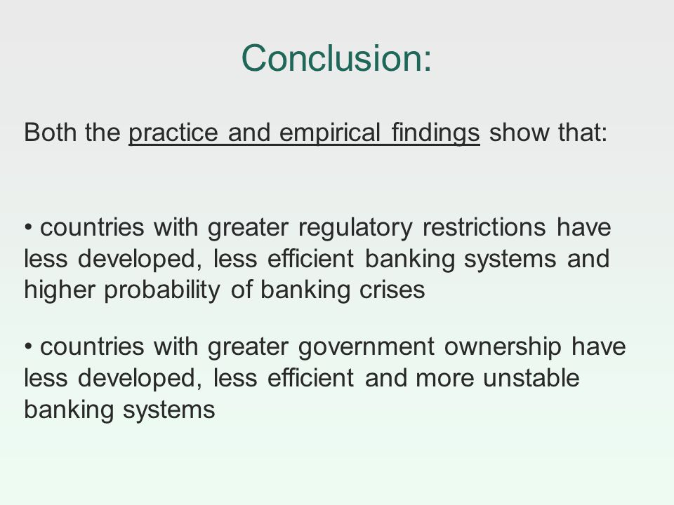 Conclusion: Both the practice and empirical findings show that: countries with greater regulatory restrictions have less developed, less efficient banking systems and higher probability of banking crises countries with greater government ownership have less developed, less efficient and more unstable banking systems