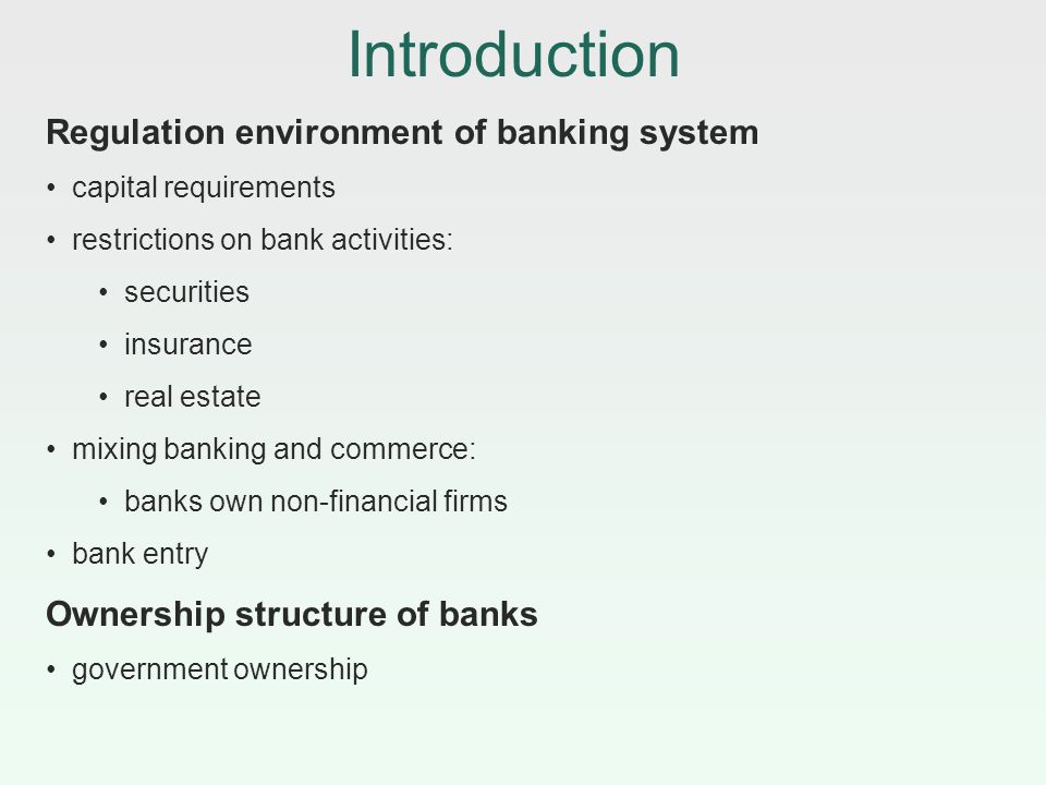 Introduction Regulation environment of banking system capital requirements restrictions on bank activities: securities insurance real estate mixing ba