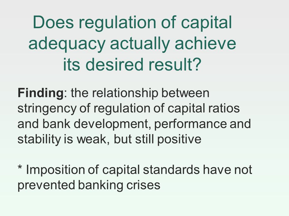 Finding: the relationship between stringency of regulation of capital ratios and bank development, performance and stability is weak, but still positive * Imposition of capital standards have not prevented banking crises Does regulation of capital adequacy actually achieve its desired result