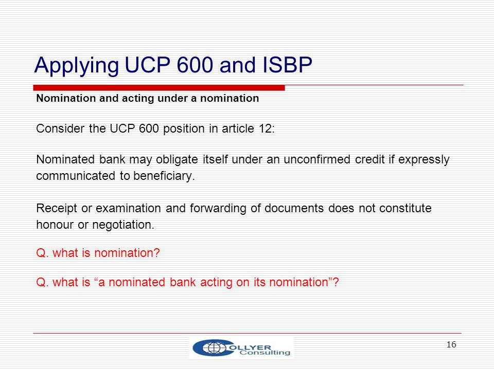 16 Applying UCP 600 and ISBP Nomination and acting under a nomination Consider the UCP 600 position in article 12: Nominated bank may obligate itself under an unconfirmed credit if expressly communicated to beneficiary.