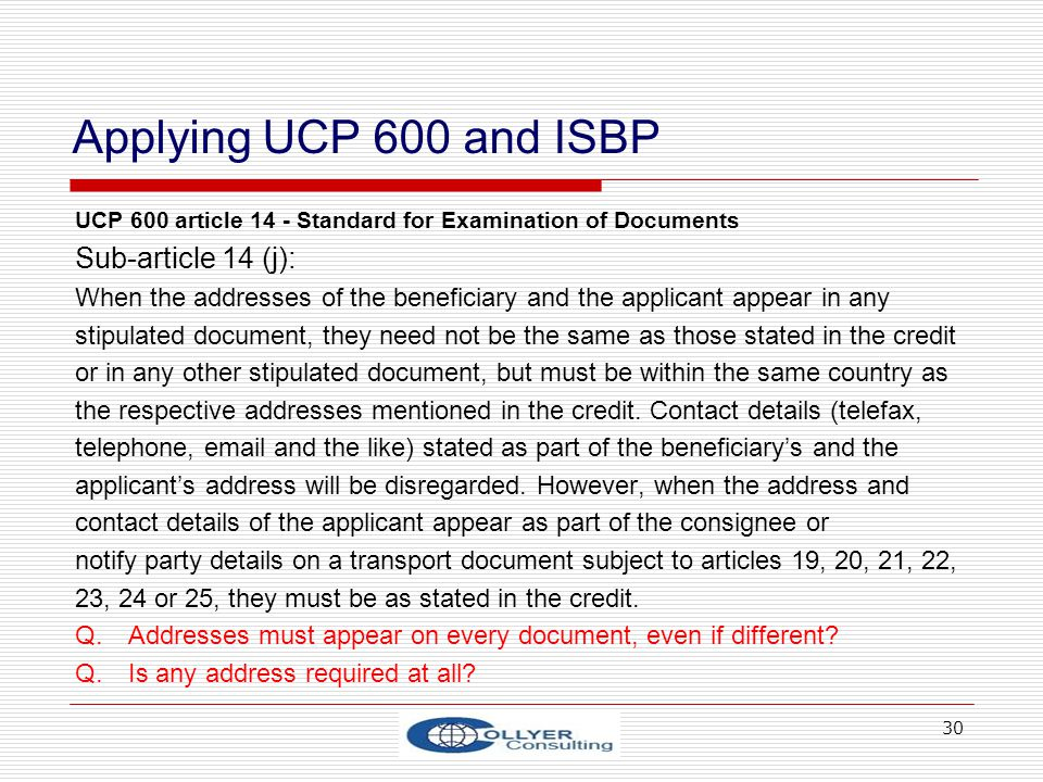 30 Applying UCP 600 and ISBP UCP 600 article 14 - Standard for Examination of Documents Sub-article 14 (j): When the addresses of the beneficiary and the applicant appear in any stipulated document, they need not be the same as those stated in the credit or in any other stipulated document, but must be within the same country as the respective addresses mentioned in the credit.