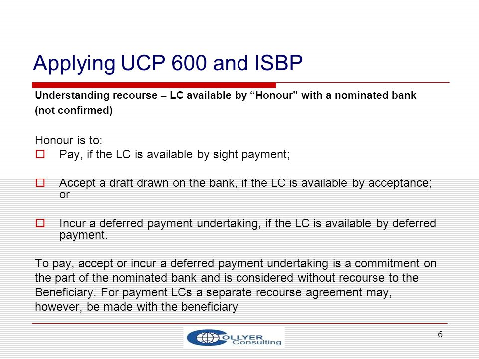 6 Applying UCP 600 and ISBP Understanding recourse – LC available by Honour with a nominated bank (not confirmed) Honour is to: Pay, if the LC is available by sight payment; Accept a draft drawn on the bank, if the LC is available by acceptance; or Incur a deferred payment undertaking, if the LC is available by deferred payment.