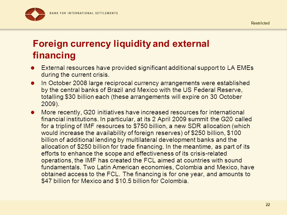 Restricted 22 Foreign currency liquidity and external financing External resources have provided significant additional support to LA EMEs during the