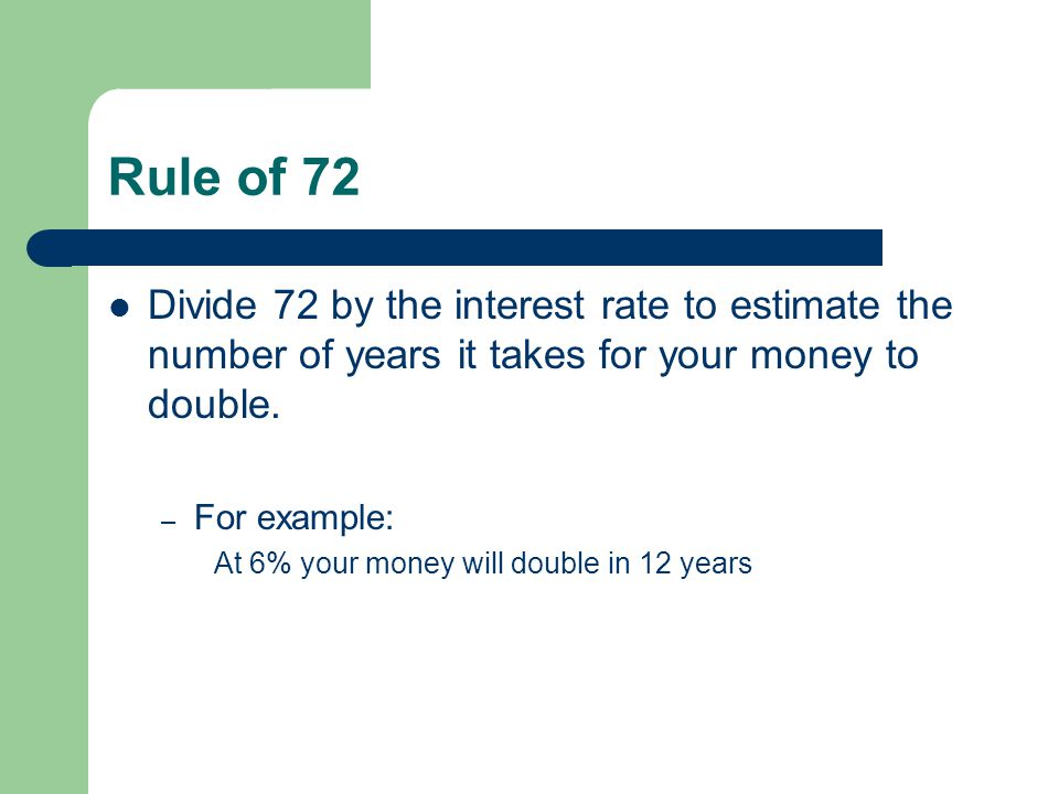 Rule of 72 Divide 72 by the interest rate to estimate the number of years it takes for your money to double. – For example: At 6% your money will doub