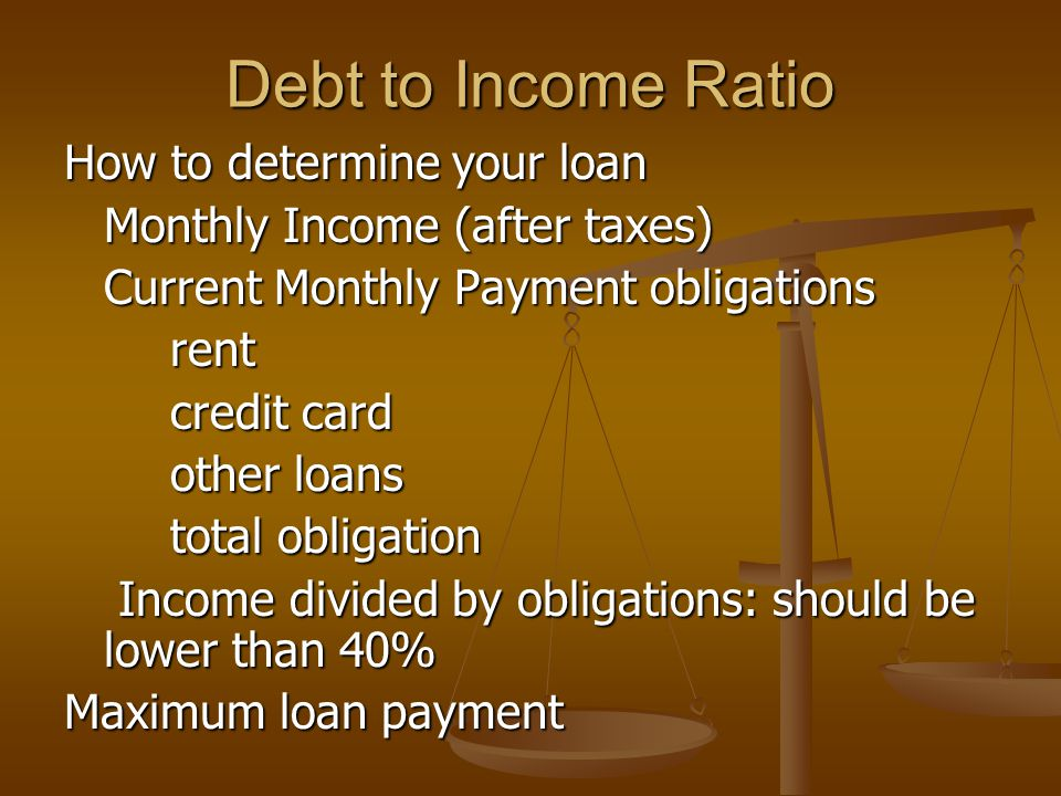 Debt to Income Ratio How to determine your loan Monthly Income (after taxes) Current Monthly Payment obligations rent credit card other loans total ob