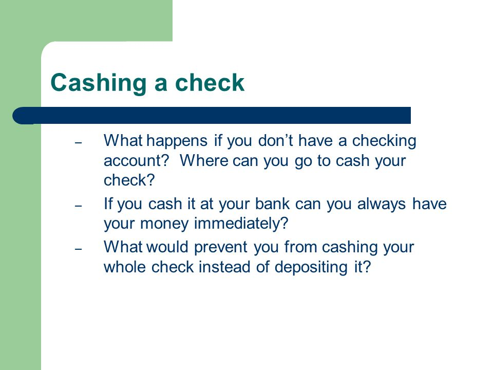 Cashing a check – What happens if you dont have a checking account? Where can you go to cash your check? – If you cash it at your bank can you always