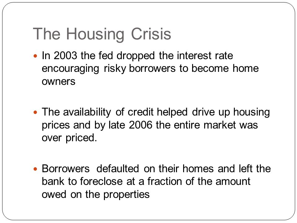 The Housing Crisis In 2003 the fed dropped the interest rate encouraging risky borrowers to become home owners The availability of credit helped drive up housing prices and by late 2006 the entire market was over priced.