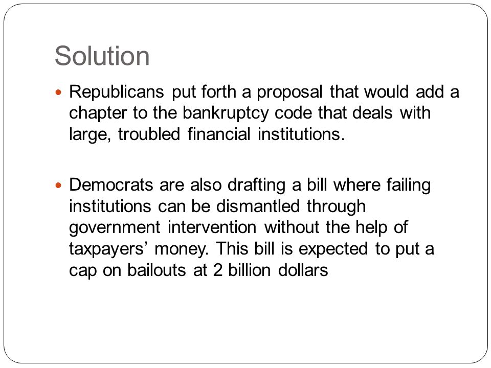 Solution Republicans put forth a proposal that would add a chapter to the bankruptcy code that deals with large, troubled financial institutions.