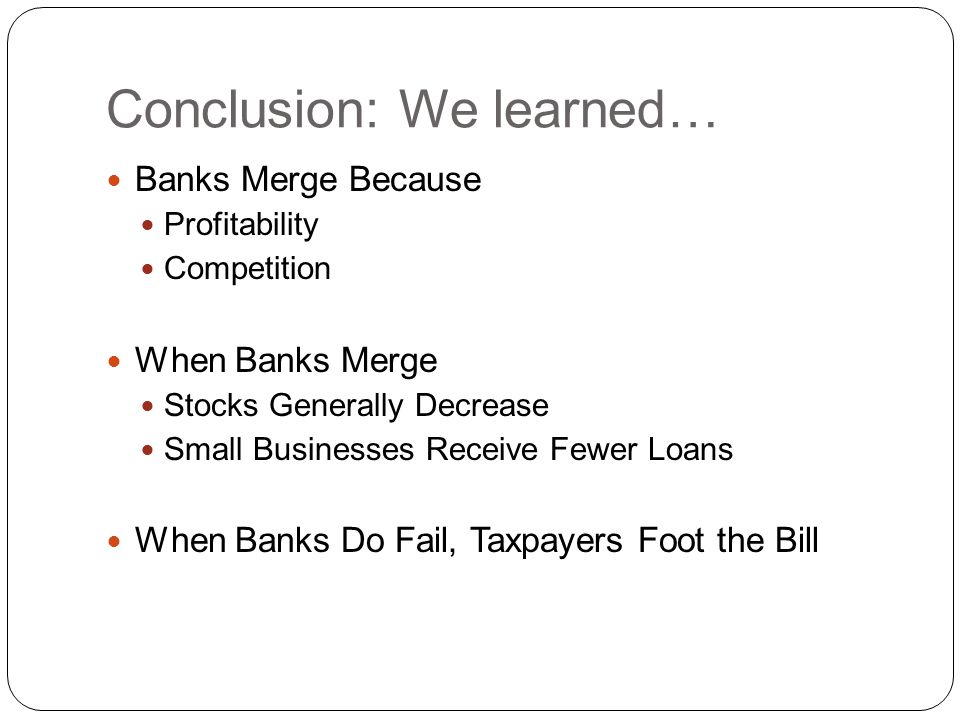 Conclusion: We learned… Banks Merge Because Profitability Competition When Banks Merge Stocks Generally Decrease Small Businesses Receive Fewer Loans When Banks Do Fail, Taxpayers Foot the Bill