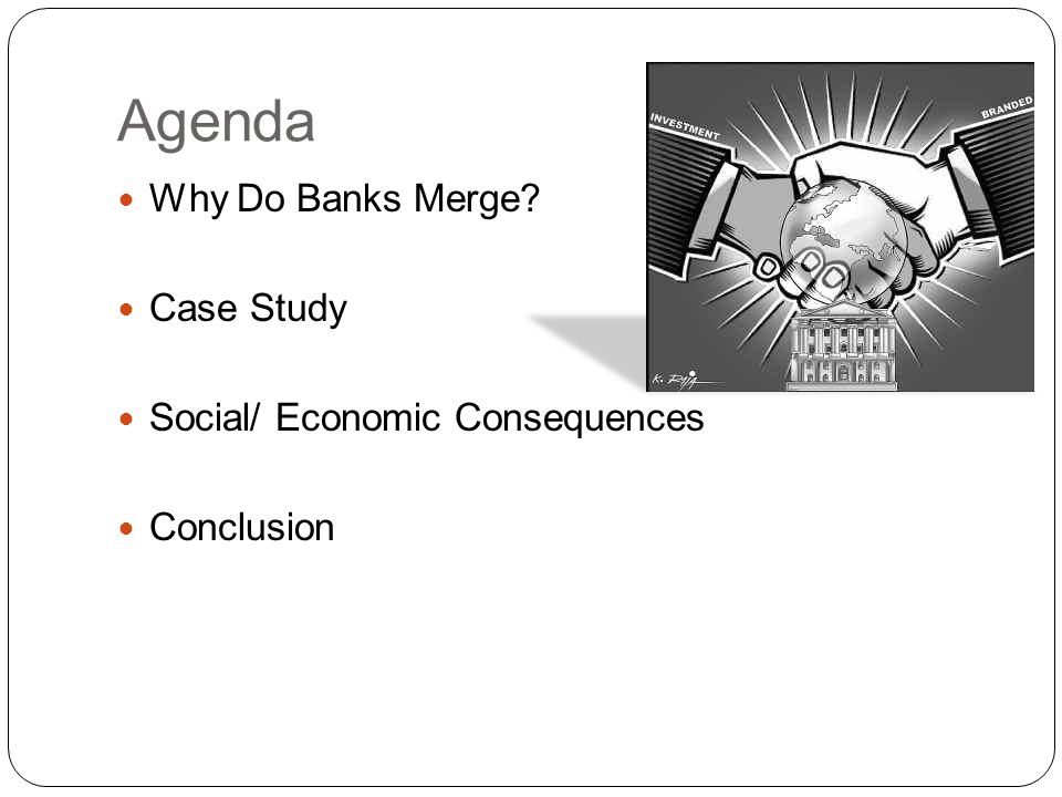 Agenda Why Do Banks Merge Case Study Social/ Economic Consequences Conclusion
